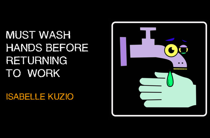 Must wash hands before returning to work New work by Isabelle Kuzio January 24th - Febuary 19th Helmut Gallery, Kohlgartenstraße 51, 04315 Leipzig Opening reception January 24th.